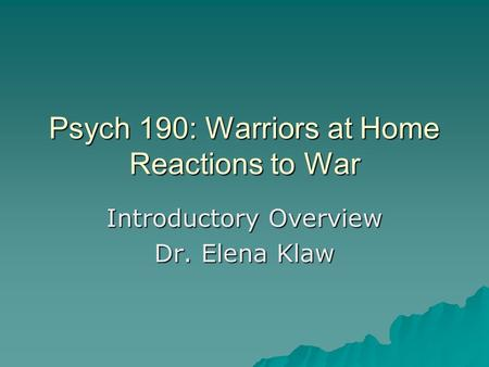 Psych 190: Warriors at Home Reactions to War Introductory Overview Dr. Elena Klaw.
