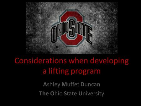 Considerations when developing a lifting program Ashley Muffet Duncan The Ohio State University.