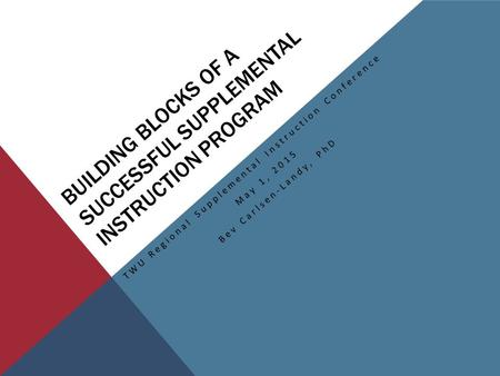 BUILDING BLOCKS OF A SUCCESSFUL SUPPLEMENTAL INSTRUCTION PROGRAM TWU Regional Supplemental Instruction Conference May 1, 2015 Bev Carlsen-Landy, PhD.