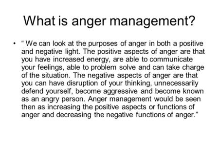 "What is anger management? "" We can look at the purposes of anger in both a positive and negative light. The positive aspects of anger are that you have."