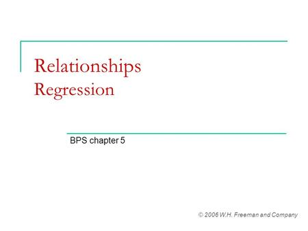 Relationships Regression BPS chapter 5 © 2006 W.H. Freeman and Company.
