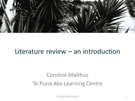 Literature review – an introduction Caroline Malthus Te Puna Ako Learning Centre © Unitec New Zealand1.