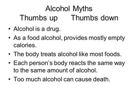 Alcohol Myths Thumbs up Thumbs down Alcohol is a drug. As a food alcohol, provides mostly empty calories. The body treats alcohol like most foods. Each.