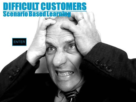 DIFFICULT CUSTOMERS Scenario Based Learning ENTER.