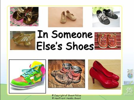 In Someone Else's Shoes © Copyright of Gwent Police © Hawlfraint Heddlu Gwent.