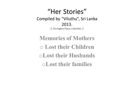 """Her Stories"" Compiled by ""Viluthu"", Sri Lanka 2013. 3, Torrington Place, Colombo. 3 Memories of Mothers o Lost their Children o Lost their Husbands o."
