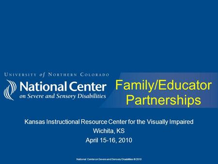 National Center on Severe and Sensory Disabilities © 2010 Family/Educator Partnerships Kansas Instructional Resource Center for the Visually Impaired Wichita,