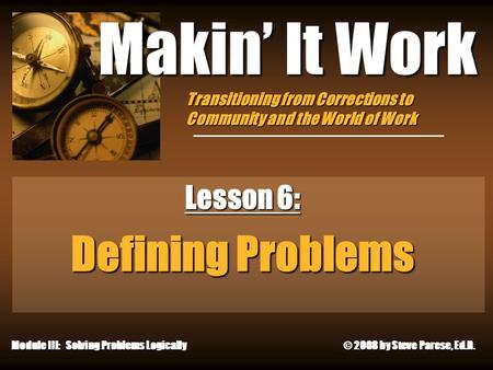 10/4/2015 Makin' It Work Lesson 6: Defining Problems Module III: Solving Problems Logically © 2008 by Steve Parese, Ed.D. Transitioning from Corrections.
