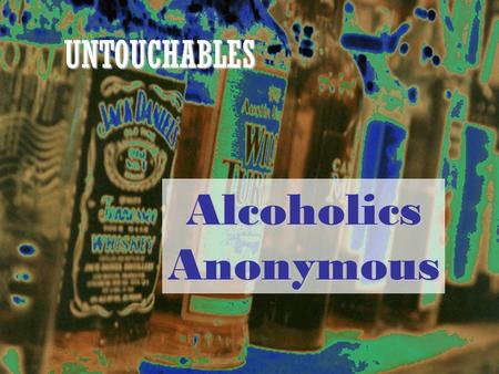 UNTOUCHABLES Alcoholics Anonymous. Work together to determine the answers to the following questions. They are multiple choice. Test your skills about.