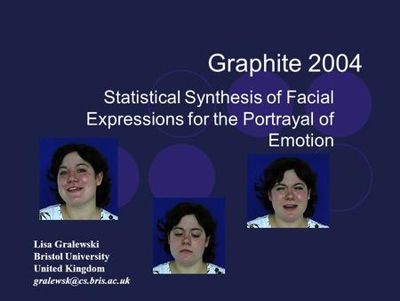 Graphite 2004 Statistical Synthesis of Facial Expressions for the Portrayal of Emotion Lisa Gralewski Bristol University United Kingdom
