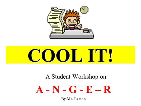 COOL IT! A Student Workshop on A - N - G - E – R By Mr. Letson.