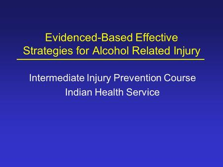 Evidenced-Based Effective Strategies for Alcohol Related Injury Intermediate Injury Prevention Course Indian Health Service.