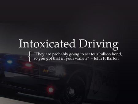 "{ Intoxicated Driving ""They are probably going to set four billion bond, so you got that in your wallet?"" – John P. Barton."