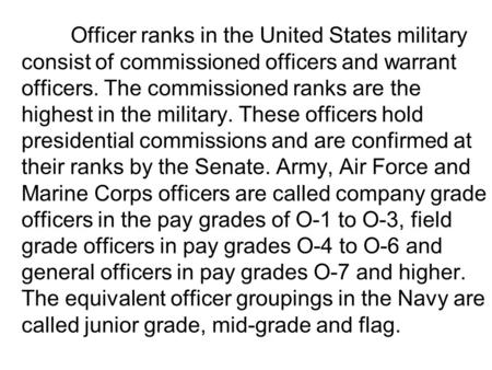 Officer ranks in the United States military consist of commissioned officers and warrant officers. The commissioned ranks are the highest in the military.