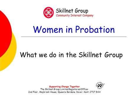 Women in Probation What we do in the Skillnet Group Supporting Change Together The Skillnet Group Limited Registered Office: 2nd Floor, Maybrook House,