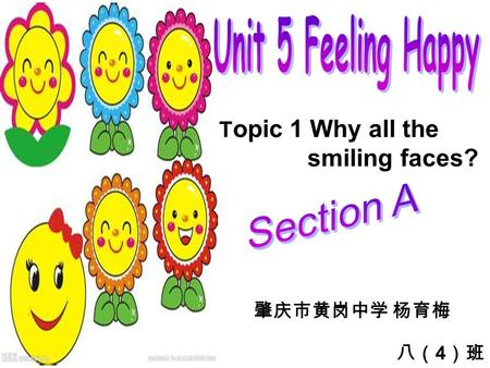 T opic 1 Why all the smiling faces? 肇庆市黄岗中学 杨育梅 八( 4 )班.