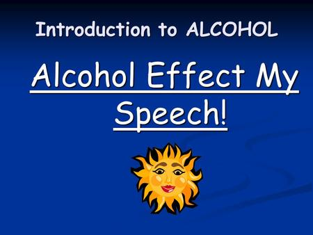 Introduction to ALCOHOL Alcohol Effect My Speech!.