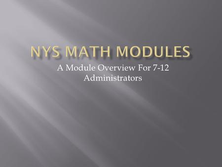 A Module Overview For 7-12 Administrators.  Timeline for Changes in NYS Testing for Math Regents Exams  NYSED Curriculum Modules  Navigating www.engageny.org.