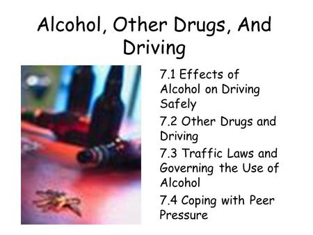 Alcohol, Other Drugs, And Driving 7.1 Effects of Alcohol on Driving Safely 7.2 Other Drugs and Driving 7.3 Traffic Laws and Governing the Use of Alcohol.