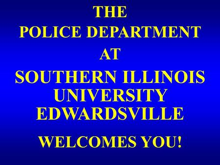 THE POLICE DEPARTMENT AT SOUTHERN ILLINOIS EDWARDSVILLE UNIVERSITY WELCOMES YOU!
