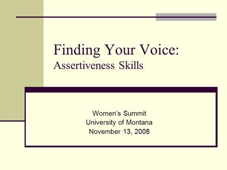 Finding Your Voice: Assertiveness Skills Women's Summit University of Montana November 13, 2008.