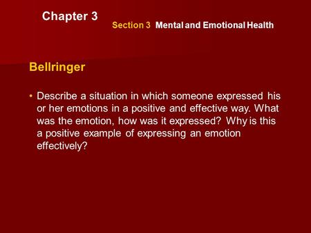 Section 3 Mental and Emotional Health Bellringer Describe a situation in which someone expressed his or her emotions in a positive and effective way. What.