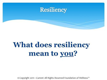 What does resiliency mean to you? © Copyright 2011—Current All Rights Reserved Foundation of Wellness™