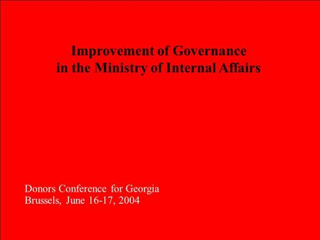 Improvement of Governance in the Ministry of Internal Affairs Donors Conference for Georgia Brussels, June 16-17, 2004 Donors Conference for Georgia Brussels,