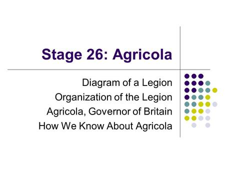Stage 26: Agricola Diagram of a Legion Organization of the Legion Agricola, Governor of Britain How We Know About Agricola.