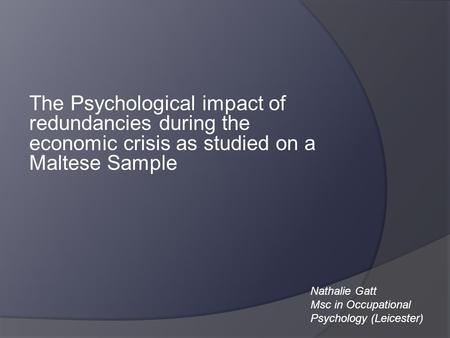 The Psychological impact of redundancies during the economic crisis as studied on a Maltese Sample Nathalie Gatt Msc in Occupational Psychology (Leicester)