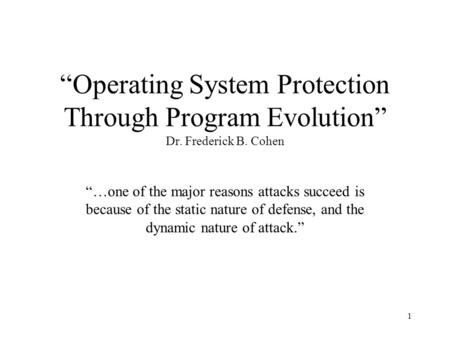 "1 ""Operating System Protection Through Program Evolution"" Dr. Frederick B. Cohen ""…one of the major reasons attacks succeed is because of the static nature."