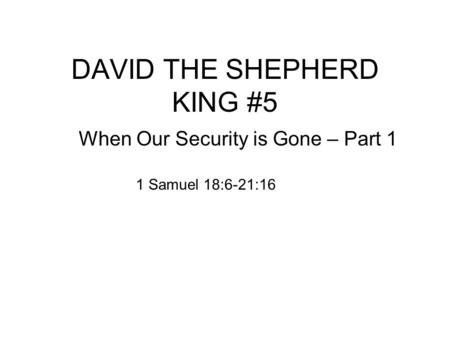 DAVID THE SHEPHERD KING #5 When Our Security is Gone – Part 1 1 Samuel 18:6-21:16.