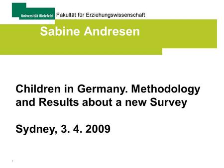 1 Fakultät für Erziehungswissenschaft Sabine Andresen Children in Germany. Methodology and Results about a new Survey Sydney, 3. 4. 2009.