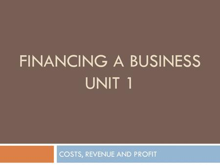 FINANCING A BUSINESS UNIT 1 COSTS, REVENUE AND PROFIT.