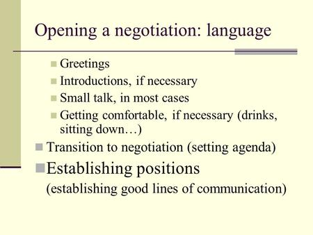 Opening a negotiation: language Greetings Introductions, if necessary Small talk, in most cases Getting comfortable, if necessary (drinks, sitting down…)