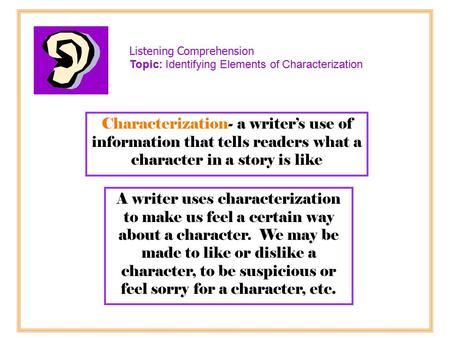 Characterization- a writer's use of information that tells readers what a character in a story is like A writer uses characterization to make us feel a.