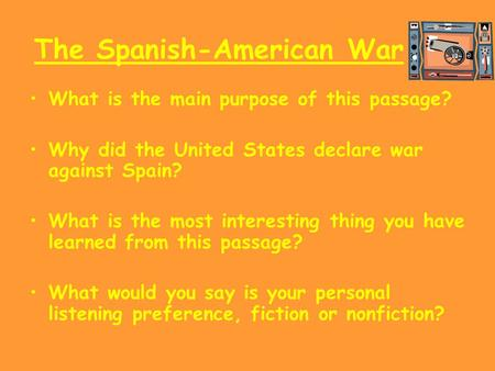 The Spanish-American War What is the main purpose of this passage? Why did the United States declare war against Spain? What is the most interesting thing.
