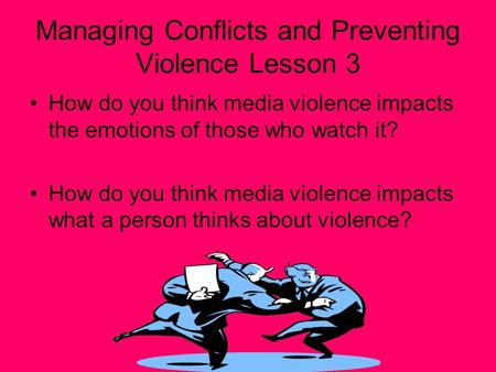 Managing Conflicts and Preventing Violence Lesson 3 How do you think media violence impacts the emotions of those who watch it? How do you think media.