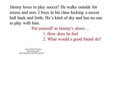 Jimmy loves to play soccer! He walks outside for recess and sees 2 boys in his class kicking a soccer ball back and forth. He's kind of shy and has no.