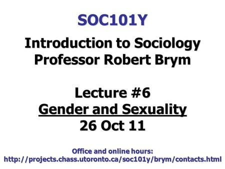 SOC101Y Introduction to Sociology Professor Robert Brym Lecture #6 Gender and Sexuality 26 Oct 11 Office and online hours: