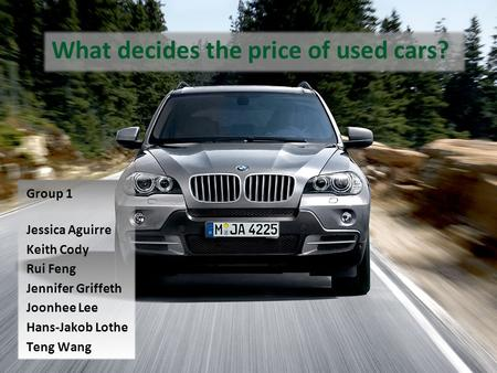 What decides the price of used cars? Group 1 Jessica Aguirre Keith Cody Rui Feng Jennifer Griffeth Joonhee Lee Hans-Jakob Lothe Teng Wang.