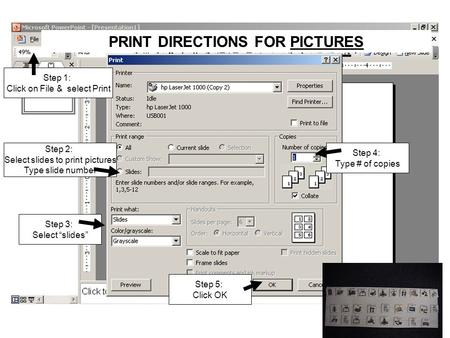 "PRINT DIRECTIONS FOR PICTURES Step 2: Select slides to print pictures Type slide number Step 3: Select ""slides"" Step 4: Type # of copies Step 1: Click."