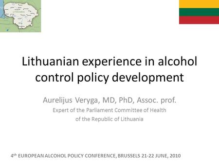 Lithuanian experience in alcohol control policy development Aurelijus Veryga, MD, PhD, Assoc. prof. Expert of the Parliament Committee of Health of the.
