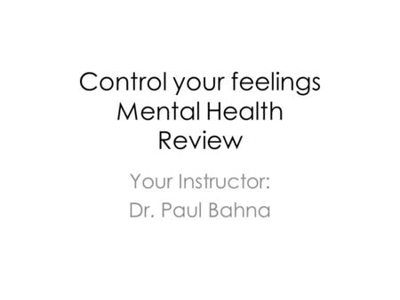 Control your feelings Mental Health Review Your Instructor: Dr. Paul Bahna.