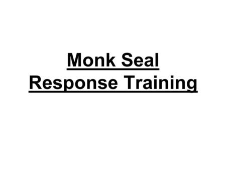 Monk Seal Response Training. A Little About the HMMRN Volunteer based organization Chapters on Oahu, Maui, Kauai, Hawaii Respond to occasional standings,