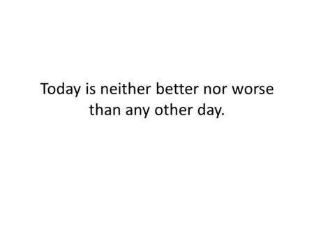 Today is neither better nor worse than any other day.