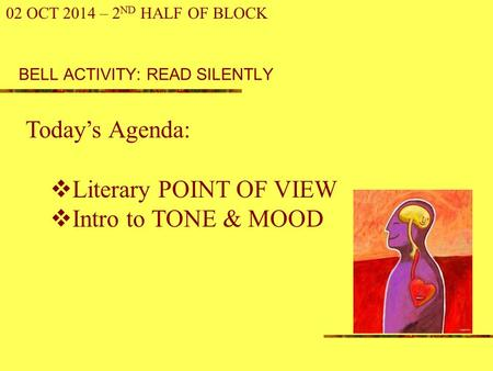 BELL ACTIVITY: READ SILENTLY 02 OCT 2014 – 2 ND HALF OF BLOCK Today's Agenda:  Literary POINT OF VIEW  Intro to TONE & MOOD.