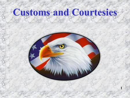 Customs and Courtesies 1. Definitions Rank Recognition Rendering Courtesies General Courtesies Reporting Procedures Customs and Courtesies Overview 2.