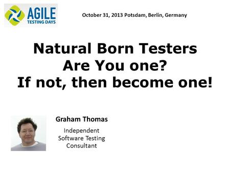 Natural Born Testers Are You one? If not, then become one! Graham Thomas Independent Software Testing Consultant October 31, 2013 Potsdam, Berlin, Germany.