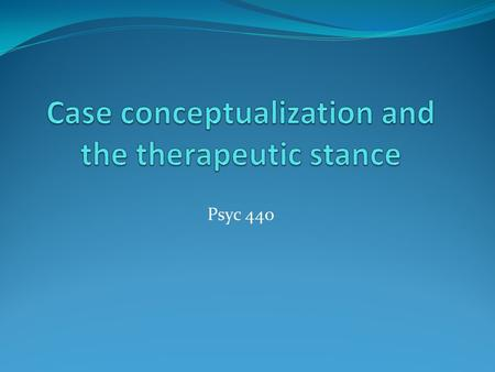 Psyc 440. Case conceptualization What is a case conceptualization? Any ideas?